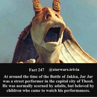 🔹Was Jar Jar a blessing or a mistake?🔹 - starwars stormtrooper firstorderstormtrooper superbowl swtfa jedi sith more movie me cool instagood dc marvel follow like awesome nerd geek nerdness force jedi sith: Fact 247 astarwars.trivia  At around the time of the Battle of Jakku, Jar Jar  was a street performer in the capital city of Theed.  He was normally scorned by adults, but beloved by  children who came to watch his performances. 🔹Was Jar Jar a blessing or a mistake?🔹 - starwars stormtrooper firstorderstormtrooper superbowl swtfa jedi sith more movie me cool instagood dc marvel follow like awesome nerd geek nerdness force jedi sith