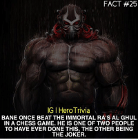 Are you good at playing chess? Bane RasAlGhul Joker: FACT #25  IGIHeroTrivia  BANE ONCE BEAT THE IMMORTAL RA'S AL GHUL  IN A CHESS GAME. HE IS ONE OF TWO PEOPLE  TO HAVE EVER DONE THIS, THE OTHER BEING  THE JOKER. Are you good at playing chess? Bane RasAlGhul Joker