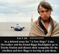"🔹What deleted scene would you put in?🔹 - starwars stormtrooper firstorderstormtrooper superbowl swtfa jedi sith more movie me cool instagood dc marvel follow like awesome nerd geek nerdness force jedi sith: FACT 258 astarwars.trivia  In a deleted scene for ""A New Hope"" Luke  Skywalker and his friend Biggs Darklighter go to  Tosche Station and discuss their sympathy for the  rebellion and how Biggs is leaving to join them. 🔹What deleted scene would you put in?🔹 - starwars stormtrooper firstorderstormtrooper superbowl swtfa jedi sith more movie me cool instagood dc marvel follow like awesome nerd geek nerdness force jedi sith"