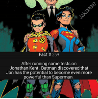 Batman, Facts, and Memes: Fact 259  After running some tests on  Jonathan Kent, Batman discovered that  Jon has the potential to become even more  powerful than Superman I'm going to be spamming you guys with facts today , so I hope you're ready 😊🤘 please turn on post notifications , so that you don't miss them 🤗 - - - DC Comics Superboy Superman Batman DamianWayne TeenTitans Titans Raven Nightwing DCEU DCRebirth DCComics