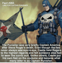 America, Memes, and Saw: Fact #265  LIKE FOR CAPTAIN PUNISHER  The Punisher was very briefly Captain America  after Steve Roger's death. Even though the two  never always saw eye-to-eye, Castle held Rogers  to the highest regards and felt someone else had  to wear the iconic suit. Unlike others, Castle put  his own flair on the costume and became what  many refer to as Captain Punisher. (y) Marvel Universe Rocks My World