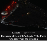 "🔹Favorite ship in Star Wars?🔹 - starwars stormtrooper firstorderstormtrooper superbowl swtfa jedi sith more movie me cool instagood dc marvel follow like awesome nerd geek nerdness force jedi sith: FACT 286@starwars.trivia  The name of Han Solo's ship in ""The Force  Awakens"" was the Eravana 🔹Favorite ship in Star Wars?🔹 - starwars stormtrooper firstorderstormtrooper superbowl swtfa jedi sith more movie me cool instagood dc marvel follow like awesome nerd geek nerdness force jedi sith"