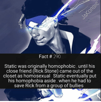 Facts, Marvel Comics, and Memes: Fact 290  Static was originally homophobic, until his  close friend (Rick Stone) came out of the  closet as homosexual. Static eventually put  his homophobia aside, when he had to  save Rick from a group of bullies You guys seem to really want more information on the cosmic side of Marvel Comics , so I'll be spamming you guys with facts all day tomorrow 😊🤘🏼 please turn on post notifications , so that you don't miss them 🤗 - - - DC Comics Static YoungJustice Nightwing KidFlash Aqualad Superboy Titans TeenTitan DamianWayne RedHood MarvelComics