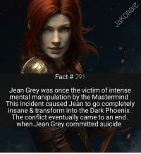 Hey guys , you should definitely go follow @Starwars.Kai . She posts spectacular edits . In fact , if you like Jean Grey , you're going to love her most recent posts 😊🕊 - - - Marvel Comics JeanGrey Cyclops XMen Wolverine Deadpool Daredevil BlackPanther LukeSkywalker DarthVader MCU MarvelComics: Fact 291  Jean Grey was once the victim of intense  mental manipulation by the Mastermind  This incident caused Jean to go completely  insane & transform into the Dark Phoenix  The conflict eventually came to an end  when Jean Grey committed suicide Hey guys , you should definitely go follow @Starwars.Kai . She posts spectacular edits . In fact , if you like Jean Grey , you're going to love her most recent posts 😊🕊 - - - Marvel Comics JeanGrey Cyclops XMen Wolverine Deadpool Daredevil BlackPanther LukeSkywalker DarthVader MCU MarvelComics