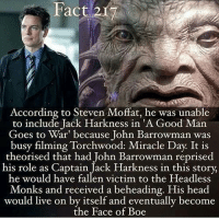 Head, Memes, and Good: Fact 2r  According to Steven Moffat, he was unable  to include Jack Harkness in A Good Man  Goes to War' because John Barrowman was  busy filming Torchwood: Miracle Day It is  theorised that had John Barrowman reprised  his role as Captain Jack Harkness in this story,  he would have fallen victim to the Headless  Monks and received a beheading. His head  would live on by itself and eventually become  the Face of Boe