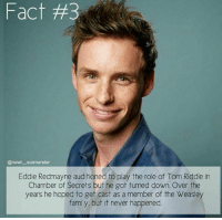😲 Nahh!   ^EvansLily^: Fact #3  @newt. .Scamander  Eddie Redmayne auditioned to play the role of Tom Riddle in  Chamber of Secrets but he got turned down. Over the  years he hoped to get cast as a member of the Weasley  family, but it never happened. 😲 Nahh!   ^EvansLily^