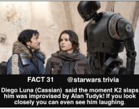 Memes, Stormtrooper, and Rogue: FACT 31  Starwars trivia  Diego Luna (Cassian) said the moment K2 slaps  him was improvised by Alan Tudyk! If you look  closely you can even see him laughing This is great😂 - ⚫️ Funniest part from Rogue One?⚫️ - starwars cool geek nerd sweet darthvader swtfa firstorderstormtrooper stormtrooper awesome funny like follow me instagood selfie monday mcm awesome