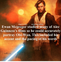 Memes, Ewan McGregor, and Cool: FACT 313  astarwars.trivia  Ewan Mcgregor studied many of Alec  Guinness's films so he could accurately  portray Obi-Wan. This included hi  accent and the pacing of his word 🔹Ewan Mcgregor or Alex Guinness as Obi-Wan?🔹 - starwars cool nice