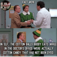 Candy, Christmas, and Elf: FACT #316  amifl  IN 'ELF, THE COTTON BALLS BUDDY EATS WHILE  IN THE DOCTOR'S OFFICE WERE ACTUALLY  COTTON CANDY THAT HAD NOT BEEN DYED Watching ELF is one of my Christmas traditions! 🎄