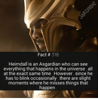 Facts, Memes, and Star Wars: Fact # 318  Heimdall is an Asgardian who can see  everything that happens in the universe, all  at the exact same time However, since he  has to blink occasionally, there are slight  moments where he misses things that  happen Hey guys , on Saturday I'll be starting 'Star Wars Weekend' . So every weekend , I'll be posting tons of Star Wars facts for everyone 😊 I hope you enjoy 🤘🏼