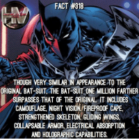 Batman, Facts, and Memes: FACT #318  THOUGH VERY SIMILAR IN APPEARANCE TO THE  ORIGINAL BAT-SUIT THE BAT-SUIT ONE MILLION FARTHER  SURPASSES THATOF THE ORIGINA IT INCLUDES  CAMOUFAGE NIGHT VISION FREPROOF CAPE  STRENGTHENED SKELETON GLIDING WINGS,  COLLAPSABLE ARMOR, ELECTRICAL ABSORPTION  AND HOLOGRAPHIC CAPABILITIES, Batman One Million is pretty interesting! 🦇 Comment some characters you wanna see facts on! Batman DC JusticeLeague