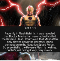 Doctor, Memes, and Manhattan: Fact # 324  Recently in Flash Rebirth, it was revealed  that Doctor Manhattan never actually killed  the Reverse Flash. It turns out that Manhattan  only slowed down the Reverse Flash's  connection to the Negative Speed Force  So essentially, the Reverse Flash is healing  but he's just doing it very, very slowly Thawne just refuses to stay dead ⚡💀⚡