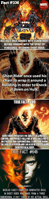 Facts, Ghost Rider , and Memes: Fact #336  MARVEL  FACT PAGE  RED HULK ONCE BONDED WITH VENOM RIGHT  BEFORE BONDING WITH THE SPIRIT OF  VENGEANCE, BECOMING GHOST RIDER   Ghost Rider once used his  chain to wrap it around a  building in order to knock  it down on Hulk   TRUE FACT)IZBg  789  MARVELTRUEFACTS  GHOST RIDER POSSESSES THE ABILITY TO GENERATE,  CONTROL, AND PROJECT HELLFIRE AT WILL HELLFIRE1S  ANETHEREALAND SUPERNATURAL FLAME THAT BURNS  THE SOUL OF A PERSON AND CAN ALSO BE USEO TO BURN  THEIR PHYSICAL BODY   TRUE FACT #646:  MARVEL RUEFACTS  NICOLAS CAGE'S COMPUTER GENERATED SKULL  IN GHOST RIDER WAS MADE FROM A THREE  DIMENSIONAL X-RAY TAKEN OF HIS ACTUAL SKULL 4️⃣ Ghost Rider Facts 💀🔥  Bonus Fact #1: He can regenerate limbs in mere seconds without any pain.  Bonus Fact #2: The first Ghost Rider was actually a cowboy named Carter Slade. He was resurrected by Native Americans and told he was the champion of the Great Spirit. https://t.co/UD9wZR6ybL