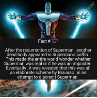 Brainiac is honestly one of the greatest villains in comics history . I really hope DC decides to use him more in the future 👽: Fact # 337  After the resurrection of Superman, another  dead body appeared in Superman's coffin  This made the entire world wonder whether  Superman was real or if he was an imposter  Eventually, it was revealed that this was all  an elaborate scheme by Brainiac, in an  attempt to discredit Superman Brainiac is honestly one of the greatest villains in comics history . I really hope DC decides to use him more in the future 👽