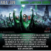 """Being Alone, Facts, and Memes: FACT 33g GREEN LANTERN CORPS  MARVEL  FACTS  IGI aMARVELDCFACTS  THE GREEN LANTERN CORp515 AN INTERDALACTIC POLICE FORCE THAT  PATROLS AND SEARCHES THE GALAXY FOR THREATS. ITIS ESTIMATED  THAT THE GLC HAS BEEN AROUND FOR ABOUT 3 BILLION YEARS.  THE MEMBERS OF THE CORPS HAVE RINGS THAT CAN pROJECT  CONSTRUCTS BASED ON THE USERS AMOUNT OF WILLPOWER  ITIS SAID THAT HAL UORDAN 5 RING ALONE CAN POWER THE ENTIRE  BLUE LANTERN CORP5. Hey what's up guys. Here is the start of """"Lantern Corps Week."""" Most of this fact is basic knowledge of the Green Lanterns but you must remember that I also need to inform people that aren't familiar with the Green Lanterns. Also please do not bash me for using the Green Lantern Movie (2011) as a picture. I don't care what you think about the movie it provides a good picture for my fact layout.😂👌🏼 - The oath of the GLC will be posted shortly.✳️ - greenlanterncorps greenlanterns greenlantern haljordan kilowog johnstewart guygardner kylerayner alanscott guardians oa detectivecomics dccomics dcuniverse dcextendeduniverse dctvuniverse dcentertainment dc dcu dceu dctv marveldcfacts_"""