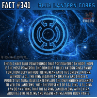 Facts, Instagram, and Memes: FACT #341 LANTERN CORPS  BLUE  FACTS  IGIGMARVELDCFACTS  THE BLCHAVE  BLUE POWER RING5 THAT ARE RED BY HOPE, HOPE  15 THE MOST POWERFUL EMOTION BUT A BLUE LANTERN RING CANNOT  FUNCTION FULLY WITHOUT BEING NEAR AN ACTIVE GREEN LANTERN  WITHOUT AGL. THE RING BEARER CAN ONLY FLY AND CREATE A  PROTECTIVE AURA BLUELANTERNS ARE THE ONLY KNOWN WEAKNES5  TO YELLOWLANTERNS. WITH THE PRE5ENCE OF A GL RING. ABL RING  CAN DO ANYTHING THAT THE hL RING CAN DO ALONG WITH EXTRA  ABILITIES LIKE HEALING ANDREGENERATINGENTIREBODY PART5 Here's a fact on the Blue Lantern Corps that I promised to post. I apologize for the wait, I was taking a break from social media for a while. Running this Instagram page can be loads of fun and I really do enjoy but sometimes you're just not in the mood to make a fact-post or anything like that. Some posts take a good while to make which can be boring-tiring. So that is why I take breaks sometimes. But I'm back with an awesome fact on the BLC!🔵 - The Blue Lantern Corps Oath will be posted shortly.👍🏼 - QOTD: What is your favorite Lantern Corps? Comment below!💥⬇️ - AOTD: The Blue Lantern Corps.🌀 - bluelanterncorps bluelanterns hope lanterncorps lanternweek detectivecomics dccomics dcuniverse dcextendeduniverse dcentertainment dctvuniverse dc dcu dceu dctv marveldcfacts_