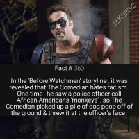 If DC made another Watchmen movie , would you watch it ?📽: Fact # 360  In the 'Before Watchmen' storyline, it was  revealed that The Comedian hates racism  One time, he saw a police officer call  African Americans 'monkeys', so The  Comedian picked up a pile of dog poop off of  the ground & threw it at the officer's face If DC made another Watchmen movie , would you watch it ?📽