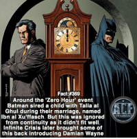 Batman, Marriage, and Meme: Fact:#369  Around the 'Zero Hour' event  Batman sired a child with Talia al  Ghul during their marriage, named  Ibn al xu'ffasch. But this was ignored  from continuity as it didn't fit well  Infinite Crisis later brought some of  this back introducing Damian Wayne - Kinda get the whole retcon reason. • • -QOTD?!: What post should be next?! Quote or Meme?