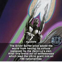 - What a feat, by non the less one of the best heroes ever. • -QOTD?!: Suggestions on who should be next?!?: Fact #376  WSMICOMICFA  The Silver Surfer once saved the  world from having its culture  replaced, by the Zenn-La's own  After this brave act of selflessness  which lead the UN to grant him all  189 nationalities - What a feat, by non the less one of the best heroes ever. • -QOTD?!: Suggestions on who should be next?!?