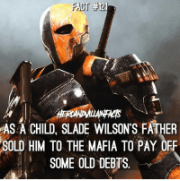 Deathstroke will always be a favorite villain of mine. ⚔️: FACT 3H21  AS A CHILD, SLADE WILSON'S FATHER  SOLD HIM TO THE MAFIA TO PAY OFF  SOME OLD DEBTS Deathstroke will always be a favorite villain of mine. ⚔️