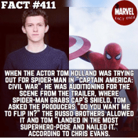 """Captain America: Civil War, Chris Evans, and Memes: FACT #411  MARVEL  FACT PAGE  WHEN THE ACTOR TOM HOLLAND WAS TRYING  OUT FOR SPIDER-MAN IN CAPTAIN AMERICA:  CIVIL WAR"""", HE WAS AUDITIONING FOR THE  SCENE FROM THE TRAILER, WHERE  SPIDER MAN GRABS CAP's SHIELD, TOM  ASKED THE PRODUCERS """"DO YOU WANT ME  TO FLIP IN?"""" THE RUSSO BROTHERS ALLOWED  IT AND TOM """"LANDED IN THE MOST  SUPERHERO-POSE AND NAILED IT""""  ACCORDING TO CHRIS EVANS. Tom Holland fact. __________ cool awesome fact411 marvelfactpage stanlee tomholland actor movie captainamericacivilwar captainamerica spiderman superhero marvel mcu ___________ 〽️MarvelFactPage〽️"""