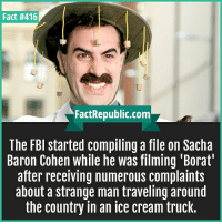 Borat: Fact #416  FactRepublic.com  The FBI started compiling a file on Sacha  Baron Cohen while he was filming 'Borat  after receiving numerous complaints  about a strange man traveling around  the country in an ice cream truck.