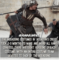 FACT:#42  THE ASSASSINS COSTUMES IN ASSASSIN'S CREED  TOOK 2-3 MONTHS TO MAKE AND WERE ALL HAND  CRAFTED THERE ARE EIGHT VERSION  OF EACH  COSTUME WITH AN ENTIRE COSTUME TEAM  DEVOTED TO EACH OF THE ASSASSINS Who is seeing assassinscreed? Loved the games, pretty excited for the film.
