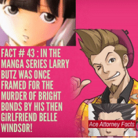 FACT 43 :IN THE  MANGA SERIES LARRY  BUTZWAS ONCE  FRAMED FOR THE  MURDER OF BRIGHT  A  BONDS BY HIS THEN  GIRLFRIEND BELLE  Ace Attorney Facts  WINDSOR! If you could bring any character from another game series into ace attorney who would it be? acefacts aceattorney larrybutz