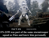 Finn, Memes, and Squad: FACT 434  astarwars.trivia  FN-2199 was part of the same stormtrooper  squad as Finn and knew him personallv ▪️TRAITOR▪️
