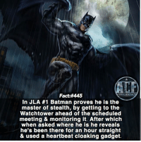Batman, Crying, and Memes: Fact:#445  In JLA #1 Batman proves he is the  master of stealth, by getting to the  Watchtower ahead of the scheduled  meeting & monitoring it. After which  when asked where he is he reveals  he's been there for an hour straight  & used a heartbeat cloaking gadget. - He's Batman for crying out loud!. • - QOTD?!: Best member of the Justice League?!? • - Follow my Quotes account @awsmquotesdaily