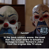 Joker, Memes, and The Mask: Fact:#449  In the bank robbery scene, the mask  that The Joker wears is actually a  homage to Cesar Romero's Joker  from the original 60s TV show - Man Heath was the best live action Joker. • - QOTD?!: Favorite Joker actor?!? • - Follow my Quotes account @awsmquotesdaily
