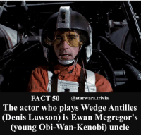 Jedi, Memes, and Nerd: FACT 50 @starwars trivia  The actor who plays Wedge Antilles  Denis Lawson is Ewan Mcgregor's  oung Obi-Wan-Kenobi) uncle This is rad! - ⚫️Tag your coolest family member!⚫️ - starwars stormtrooper firstorderstormtrooper superbowl swtfa jedi sith more movie me cool instagood dc marvel follow like awesome nerd geek nerdness force jedi sith