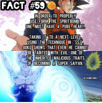 Dragonball, Goku, and Memes: FACT #500 .  IN  IN ORDER TO PROPERLY  USE/FORM THE SPIRITBOMB  ONE MUST HAVE A PURE HEART  TAKING T  TAKING IT TO A NEXT LEVEL  USING THE TECHNIQUE IN SS  GOKU SHOWS THAT EVEN HE CANNOT  BE TAINTED WITH EVIL, ONE OF  THE INHERITED MALICIOUS TRAITS  OF BECOMING A SUPER SAIYAN  9  O  .  OYAHB YGOKU Did you know? 🤔🐲🉐 • One of the many things proving Goku has always been pure of heart. DbzFact DragonBall DBZ DragonBallZ