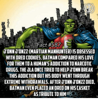 (Make sure to follow our second account @ultimatevillainfact!) Yeah and Speedy was addicted to heroine so...you gotta pick your battles😂 -- Whats your addiction-bad habit?🤔: Fact# 58  T'ONNJONZZ (MARTIAN MANHUNTER) IS OBSESSED  WITH ORED COOKIES, BATMAN COMPARED HIS LOVE  FOR THEM TOA HUMAN'S ADDICTION TO NARCOTIC  DRUGS. THE ULA ONCE TRIED TOHELPTONN BREAK  THIS ADDICTION BUT HIS BOOY WENT THROUGH  EXTREME WITHDRAWALS. AFTERT'ONN 1'ONZZ DIED,  BATMAN EVEN PLACED AN ORED ON HIS CASKET  ASTRIBUTE TO HIM (Make sure to follow our second account @ultimatevillainfact!) Yeah and Speedy was addicted to heroine so...you gotta pick your battles😂 -- Whats your addiction-bad habit?🤔