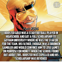 Be Like, Facts, and Funny: Fact #586  BOOSTER GOLD WASA STAR FOOTBALLPLAVERIN  HIGHSCHOOL AND GOTAFULLSCHOLARSHIPTO  NOTHAMUNIVERSITYWHERE HEWAS THE STAROB  FORTHE TEAM HIS FATHER THOUGHAWASADRUNKEN  MAMBLERANOWOULDCONVINCE HIMTOLOSE GAMES  ONPURPOSEFORMONEY WHENTHE 5CHOOL FOUND  OUT ABOUT THIS, BOOSTERWASEXPELLEDANDHIS  SCHOLARSHIP WAS REVOKED I'm surprised more of you dont request facts on Booster Gold! After all he is the greatest superhero that ever lived🤔 -- They could do a Booster Gold movie to be like the DC version of Deadpool, while Gold isn't vulgar and can't break the 4th wall, he is super funny and has an interesting back story.