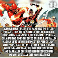 "Facts, Memes, and Run: Fact#599  ALTHOUGH MULTIPLE PEOPLE HAVE HELD THE TITLE OF  ""FLASH"", THEY ALL HAVE HAD DIFFERENT RECORDED  TOP SPEEDS·JAY GARRICK, THE ORIGINAL FLASH, HAS  ONLY RAN TWO TIMES THE SPEED OFLIGHT, BARRYALLEN  HAS RUNUPTO 13 TRILLION TIMESTHESPEED OFLIGHT  WALLY WEST HAS FUN FASTER THAN A PLANCKINSTANT  WHICHISFASTER THAN THE CONCEPTOFTIMEITSELF  AND BARTALLEN ONCE ABSORBED THESPEEDFORCE  AND WAS LITERALLY EVERYWHEREAT ONCE (Want to see a cool fact on GodSpeed? Check @ultimatevillainfact for more!) Lil typo in there, says ""fun faster"", its obviously supposed to say run😊...It seems with each new generation there is a new boundary just waiting to be broken😊 -- Who do you guys want to see for our 600th fact!?"