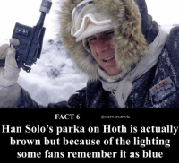 Hoth, Lol, and Memes: FACT 6  astarwars.trivia  Han Solo's parka on Hoth is actually  brown but because of the lighting  some fans remember it as blue ▪️Tell you what it has me fooled lol▪️ - ✔️CHECK OUT LAST POST✔️