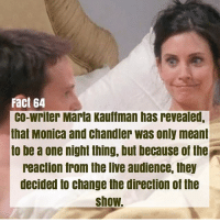 monica and chandler: Fact 64  co-writer Marta kauffman has revealed,  that Monica and chandler was only meant  to be a one night thing, but because of the  reaction from the Ive audience, they  decided to change the direction of the  show.
