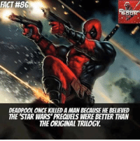 original trilogy: FACT #86  DEADPOOL ONCE KILLED A MAN BECAUSE HE BELIEVED  THE 'STAR WARS' PREQUELS WERE BETTER THAN  THE ORIGINAL TRILOGY