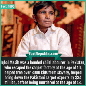 Free, Kids, and Pakistan: Fact #990  FactRepublic.com  lqbal Masih was a bonded child labourer in Pakistan,  who escaped the carpet factory at the age of 10  helped free over 3000 kids from slavery, helped  bring down the Pakistani carpet exports by $34  million, before being murdered at the age of 13. This kid was a real hero!