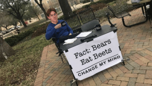 There are basically two schools of thought.: Fact: Bears  Eat Beets  CHANGE MY MIND There are basically two schools of thought.