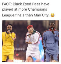 Finals, Memes, and Black: FACT: Black Eyed Peas have  played at more Champions  League finals than Man City