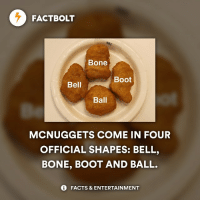 Bones, Fast Food, and Memes: FACT BOLT  Bone  Boot  Bell  Ball  MCNUGGETS COME IN FOUR  OFFICIAL SHAPES: BELL,  BONE, BOOT AND BALL.  FACTS & ENTERTAINMENT 🍔 What's the best fast food chain? — fact factbolt