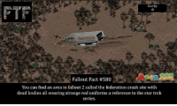 Bodies , Facts, and Memes: Fact By:  Fallout Fact #580  You can find an area in fallout 2 called the federation crash site with  dead bodies all wearing strange red uniforms a reference to the star trek  Series. Question of the day: Star Wars of Star Trek which is better me I like Star Wars FOLLOW @fallouttruefacts for more! . . . fallout fallout4 dailyfacts everydayfacts facts falloutfacts fallouttruefacts themoreyouknow followme dm dmme dmmeh bethesda obsidian interplay blackislestudios fallout3 fallout2 falloutnewvegas falloutnv videogame videogames videogamefacts videogameaddict startrek reference easteregg
