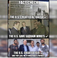 💭 And they call us 'Conspiracy Theorists'! 🙄☕️🐸🙄 Join Us: @TheFreeThoughtProject 💭 TheFreeThoughtProject 💭 LIKE our Facebook page & Visit our website for more News and Information. Link in Bio.... 💭 www.TheFreeThoughtProject.com: FACT CHECK  10 /INTERNATIONA  The Saudi businesiiman who  Anti-Soviet warrior puts his  army on the road to peace  THE US CBEATEDALOAEDA  HOUCH  cow  THE U.S. GAVE SADDAM WMD'S  V  GENERAT  THE U.S. CREATED ISIS V  DINE  PRHENTIAN ISLAND  AND THEY CALL MEACONSPIRACY THEORIST 💭 And they call us 'Conspiracy Theorists'! 🙄☕️🐸🙄 Join Us: @TheFreeThoughtProject 💭 TheFreeThoughtProject 💭 LIKE our Facebook page & Visit our website for more News and Information. Link in Bio.... 💭 www.TheFreeThoughtProject.com