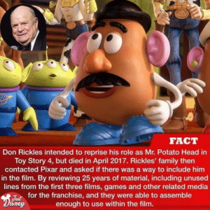 Aww, Mr. Potato Head ❤️: FACT  Don Rickles intended to reprise his role as Mr. Potato Head in  Toy Story 4, but died in April 2017. Rickles' family then  contacted Pixar and asked if there was a way to include him  in the film. By reviewing 25 years of material, including unused  lines from the first three films, games and other related media  Fusfor the franchise, and they were able to assemble  Sney  enough to use within the film. Aww, Mr. Potato Head ❤️