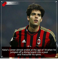 Memes, Pool, and Jumped: Fact Football  899  Kaka's career almost ended at the age of 18 when he  jumped off a diving board into a pool  and fractured his spine. Did you know that? Follow @football_tab for the best football jokes 👥⚽️