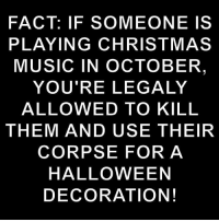 Music In: FACT: IF SOMEONE IS  PLAYING CHRISTMAS  MUSIC IN OCTOBER  YOU'RE LEGALY  ALLOWED TO KILL  THEM AND USE THEIR  CORPSE FOR A  HALLOWEEN  DECORATION!