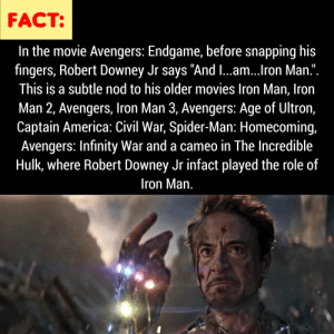 "America, Avengers Age of Ultron, and Captain America: Civil War: FACT:  In the movie Avengers: Endgame, before snapping his  fingers, Robert Downey Jr says ""And I...am...Iron Man."".  This is a subtle nod to his older movies Iron Man, Iron  Man 2, Avengers, Iron Man 3, Avengers: Age of Ultron,  Captain America: Civil War, Spider-Man: Homecoming,  Avengers: Infinity War and a cameo in The Incredible  Hulk, where Robert Downey Jr infact played the role of  Iron Man. But are you 14?"