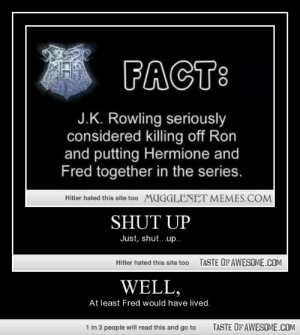 Well,http://omg-humor.tumblr.com: FACT:  J.K. Rowling seriously  considered killing off Ron  and putting Hermione and  Fred together in the series.  Hitler hated this site to0 MUGGLENET MEMES.COM  SHUT UP  Just, shut...up..  TASTE OFAWESOME.COM  Hitler hated this site too  WELL,  At least Fred would have lived.  1 in 3 people will read this and go to  TASTE OF AWESOME.COM Well,http://omg-humor.tumblr.com